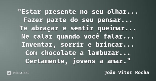 """""""Estar presente no seu olhar... Fazer parte do seu pensar... Te abraçar e sentir queimar... Me calar quando você falar... Inventar, sorrir e brincar... Com... Frase de João Vitor Rocha."""