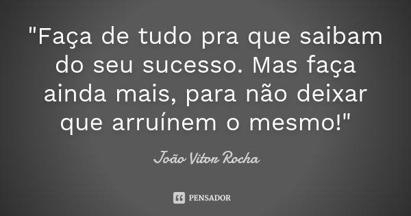 """""""Faça de tudo pra que saibam do seu sucesso. Mas faça ainda mais, para não deixar que arruínem o mesmo!""""... Frase de João Vitor Rocha."""