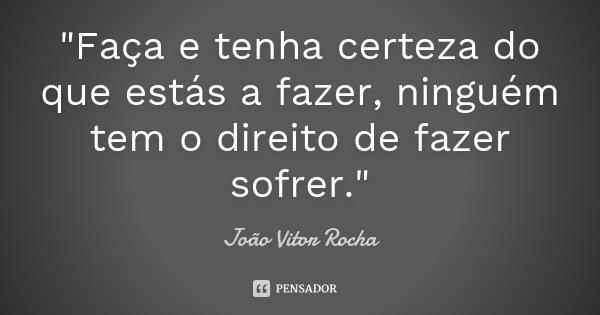 """""""Faça e tenha certeza do que estás a fazer, ninguém tem o direito de fazer sofrer.""""... Frase de João Vitor Rocha."""