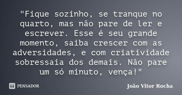 """""""Fique sozinho, se tranque no quarto, mas não pare de ler e escrever. Esse é seu grande momento, saiba crescer com as adversidades, e com criatividade sobr... Frase de João Vitor Rocha."""
