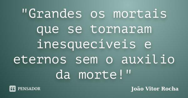 """""""Grandes os mortais que se tornaram inesquecíveis e eternos sem o auxilio da morte!""""... Frase de João Vitor Rocha."""