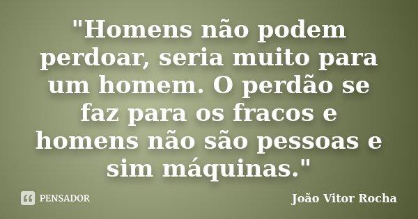 """""""Homens não podem perdoar, seria muito para um homem. O perdão se faz para os fracos e homens não são pessoas e sim máquinas.""""... Frase de João Vitor Rocha."""