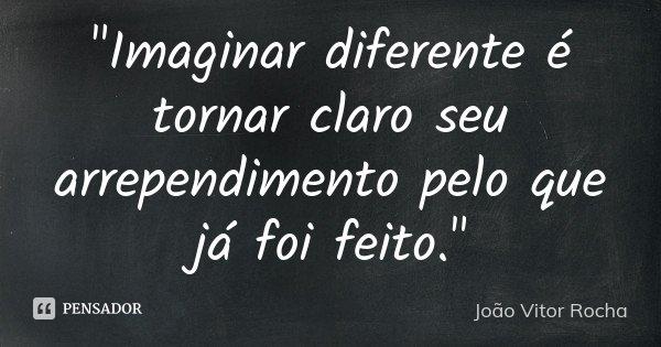 """""""Imaginar diferente é tornar claro seu arrependimento pelo que já foi feito.""""... Frase de João Vitor Rocha."""