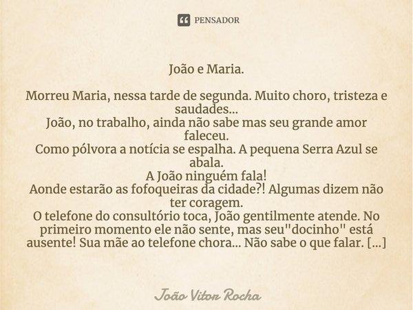 """""""João e Maria. Morreu Maria, nessa tarde de segunda. Muito choro, tristeza e saudades... João, no trabalho, ainda não sabe mas seu grande amor faleceu. Com... Frase de João Vitor Rocha."""