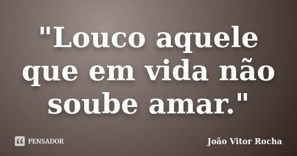 """""""Louco aquele que em vida não soube amar.""""... Frase de João Vitor Rocha."""