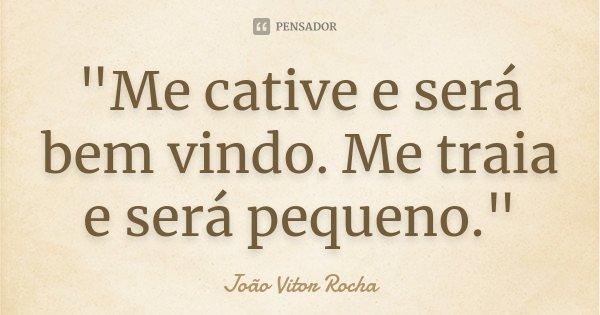 """""""Me cative e será bem vindo. Me traia e será pequeno.""""... Frase de João Vitor Rocha."""
