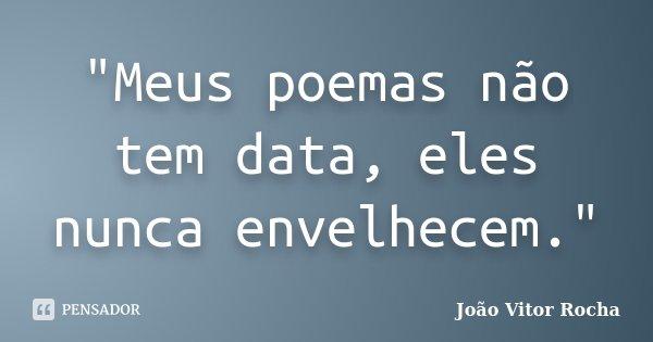 """""""Meus poemas não tem data, eles nunca envelhecem.""""... Frase de João Vitor Rocha."""