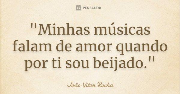 """""""Minhas músicas falam de amor quando por ti sou beijado.""""... Frase de João Vitor Rocha."""