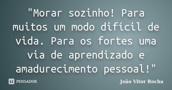 """""""Morar sozinho! Para muitos um modo difícil de vida. Para os fortes uma via de aprendizado e amadurecimento pessoal!""""... Frase de João Vitor Rocha."""