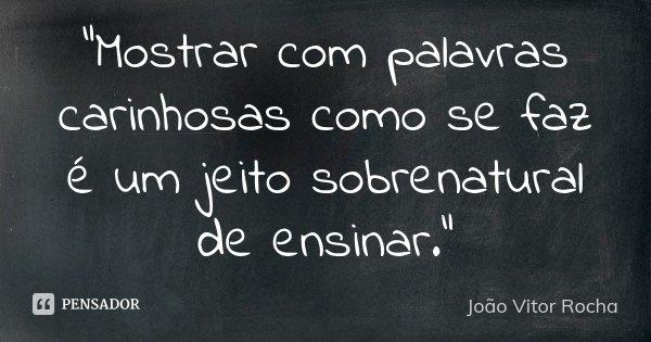 """""""Mostrar com palavras carinhosas como se faz é um jeito sobrenatural de ensinar.""""... Frase de João Vitor Rocha."""