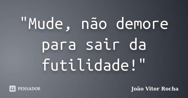 """""""Mude, não demore para sair da futilidade!""""... Frase de João Vitor Rocha."""