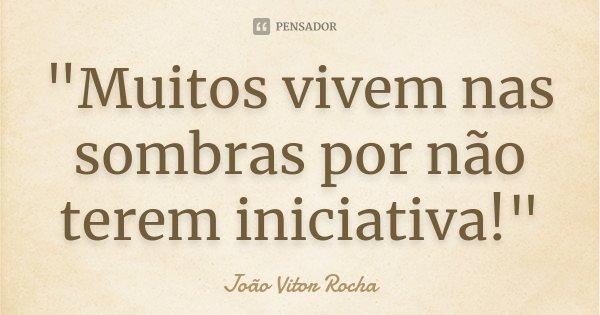 """""""Muitos vivem nas sombras por não terem iniciativa!""""... Frase de João Vitor Rocha."""