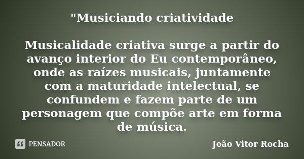 """""""Musiciando criatividade Musicalidade criativa surge a partir do avanço interior do Eu contemporâneo, onde as raízes musicais, juntamente com a maturidade ... Frase de João Vitor Rocha."""