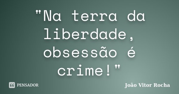 """""""Na terra da liberdade, obsessão é crime!""""... Frase de João Vitor Rocha."""