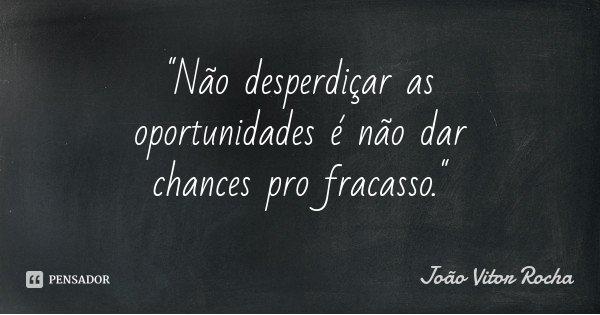 """""""Não desperdiçar as oportunidades é não dar chances pro fracasso.""""... Frase de João Vitor Rocha."""