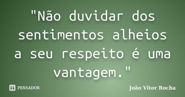 """""""Não duvidar dos sentimentos alheios a seu respeito é uma vantagem.""""... Frase de João Vitor Rocha."""