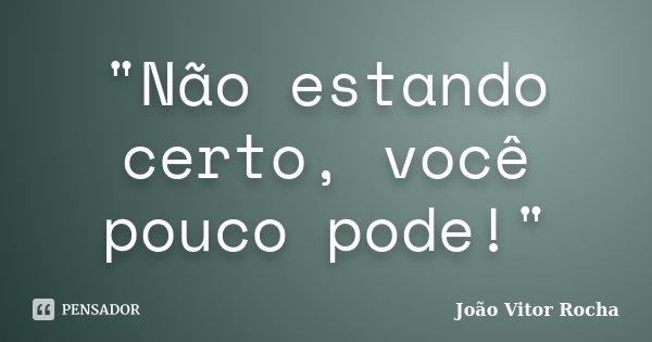 """""""Não estando certo, você pouco pode!""""... Frase de João Vitor Rocha."""