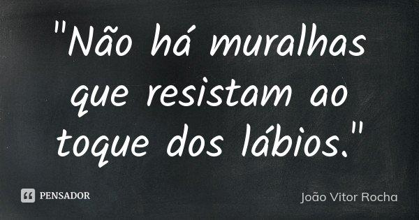 """""""Não há muralhas que resistam ao toque dos lábios.""""... Frase de João Vitor Rocha."""