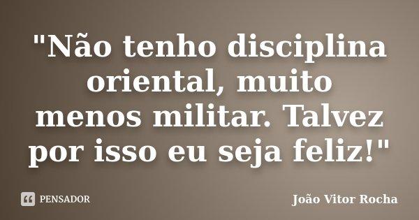"""""""Não tenho disciplina oriental, muito menos militar. Talvez por isso eu seja feliz!""""... Frase de João Vitor Rocha."""