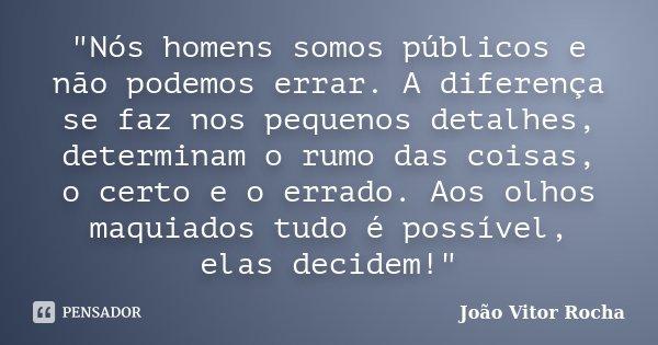 """""""Nós homens somos públicos e não podemos errar. A diferença se faz nos pequenos detalhes, determinam o rumo das coisas, o certo e o errado. Aos olhos maqui... Frase de João Vitor Rocha."""