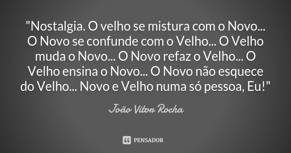 """""""Nostalgia. O velho se mistura com o Novo... O Novo se confunde com o Velho... O Velho muda o Novo... O Novo refaz o Velho... O Velho ensina o Novo... O No... Frase de João Vitor Rocha."""