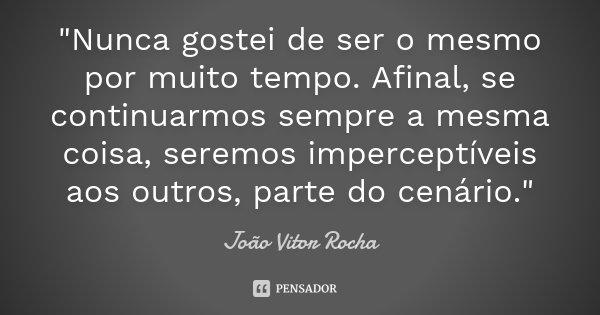 """""""Nunca gostei de ser o mesmo por muito tempo. Afinal, se continuarmos sempre a mesma coisa, seremos imperceptíveis aos outros, parte do cenário.""""... Frase de João Vitor Rocha."""