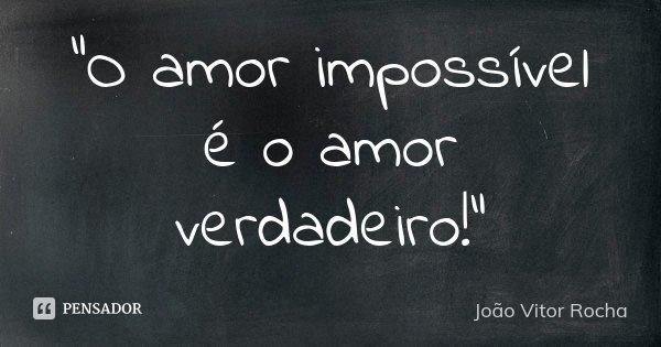 """""""O amor impossível é o amor verdadeiro!""""... Frase de João Vitor Rocha."""