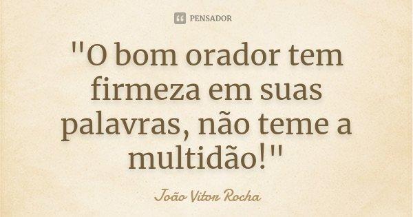 """""""O bom orador tem firmeza em suas palavras, não teme a multidão!""""... Frase de João Vitor Rocha."""