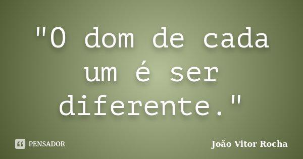 """""""O dom de cada um é ser diferente.""""... Frase de João Vitor Rocha."""