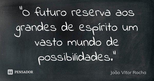 """""""O futuro reserva aos grandes de espírito um vasto mundo de possibilidades.""""... Frase de João Vitor Rocha."""
