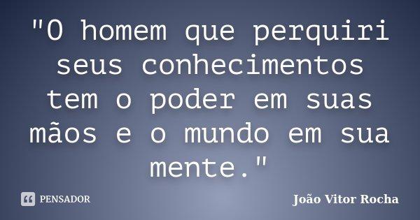 """""""O homem que perquiri seus conhecimentos tem o poder em suas mãos e o mundo em sua mente.""""... Frase de João Vitor Rocha."""