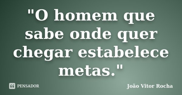 """O homem que sabe onde quer chegar estabelece metas.""... Frase de João Vitor Rocha."