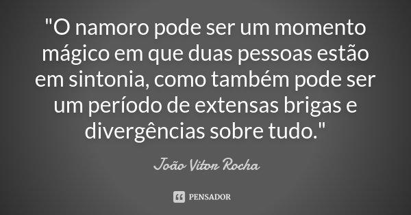 """""""O namoro pode ser um momento mágico em que duas pessoas estão em sintonia, como também pode ser um período de extensas brigas e divergências sobre tudo.&q... Frase de João Vitor Rocha."""