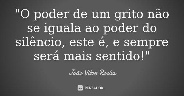 """""""O poder de um grito não se iguala ao poder do silêncio, este é, e sempre será mais sentido!""""... Frase de João Vitor Rocha."""