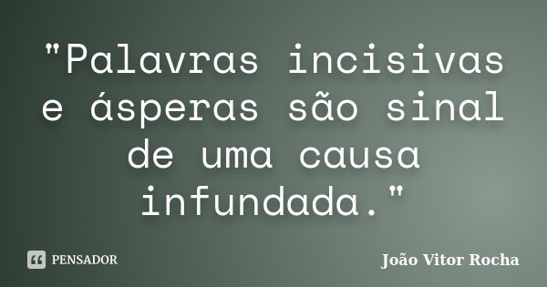 """""""Palavras incisivas e ásperas são sinal de uma causa infundada.""""... Frase de João Vitor Rocha."""