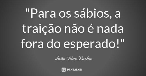 """""""Para os sábios, a traição não é nada fora do esperado!""""... Frase de João Vitor Rocha."""
