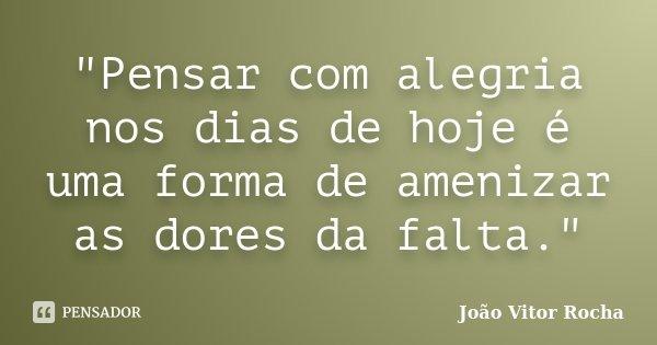 """""""Pensar com alegria nos dias de hoje é uma forma de amenizar as dores da falta.""""... Frase de João Vitor Rocha."""