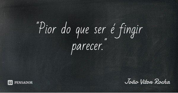 """""""Pior do que ser é fingir parecer.""""... Frase de João Vitor Rocha."""