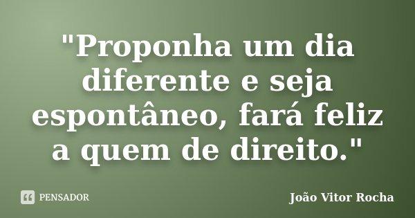 """""""Proponha um dia diferente e seja espontâneo, fará feliz a quem de direito.""""... Frase de João Vitor Rocha."""