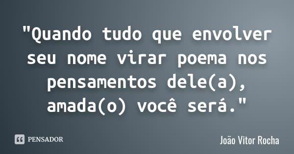 """""""Quando tudo que envolver seu nome virar poema nos pensamentos dele(a), amada(o) você será.""""... Frase de João Vitor Rocha."""