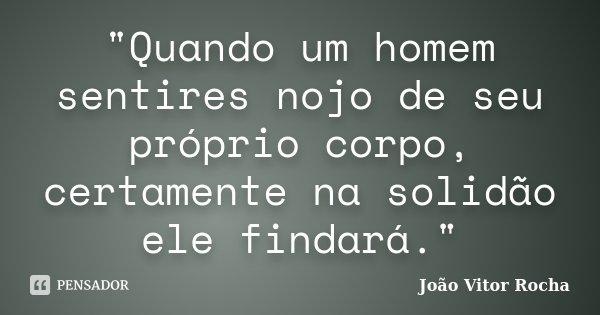 """""""Quando um homem sentires nojo de seu próprio corpo, certamente na solidão ele findará.""""... Frase de João Vitor Rocha."""