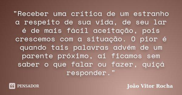 """""""Receber uma crítica de um estranho a respeito de sua vida, de seu lar é de mais fácil aceitação, pois crescemos com a situação. O pior é quando tais palav... Frase de João Vitor Rocha."""