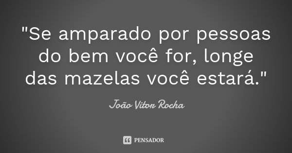 """""""Se amparado por pessoas do bem você for, longe das mazelas você estará.""""... Frase de João Vitor Rocha."""