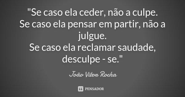 """""""Se caso ela ceder, não a culpe. Se caso ela pensar em partir, não a julgue. Se caso ela reclamar saudade, desculpe - se.""""... Frase de João Vitor Rocha."""