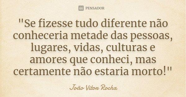 """""""Se fizesse tudo diferente não conheceria metade das pessoas, lugares, vidas, culturas e amores que conheci, mas certamente não estaria morto!""""... Frase de João Vitor Rocha."""