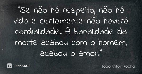 """""""Se não há respeito, não há vida e certamente não haverá cordialidade. A banalidade da morte acabou com o homem, acabou o amor.""""... Frase de João Vitor Rocha."""