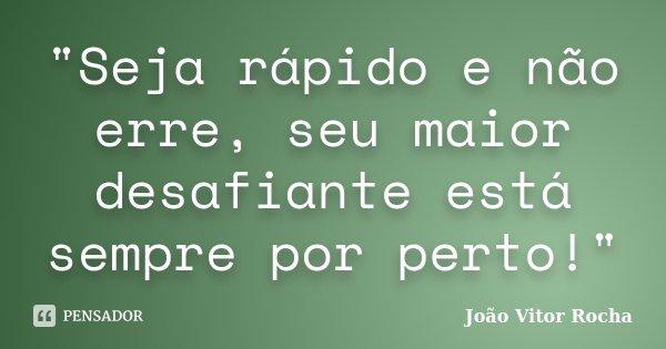 """""""Seja rápido e não erre, seu maior desafiante está sempre por perto!""""... Frase de João Vitor Rocha."""