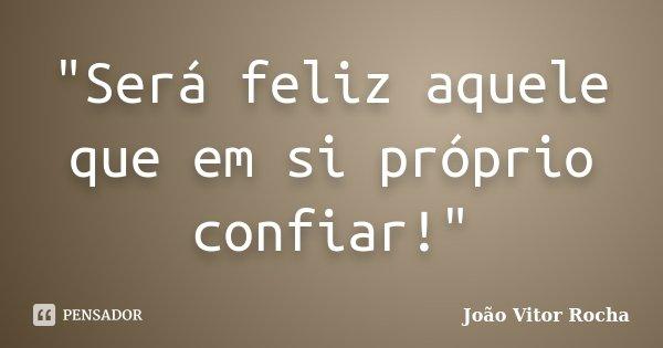 """""""Será feliz aquele que em si próprio confiar!""""... Frase de João Vitor Rocha."""