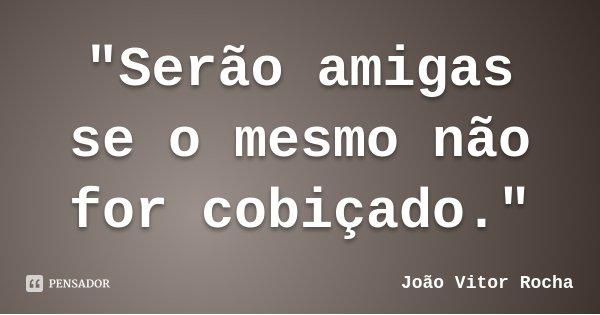 """""""Serão amigas se o mesmo não for cobiçado.""""... Frase de João Vitor Rocha."""