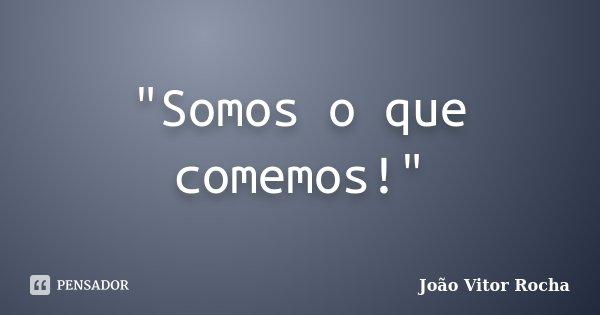 """""""Somos o que comemos!""""... Frase de João Vitor Rocha."""
